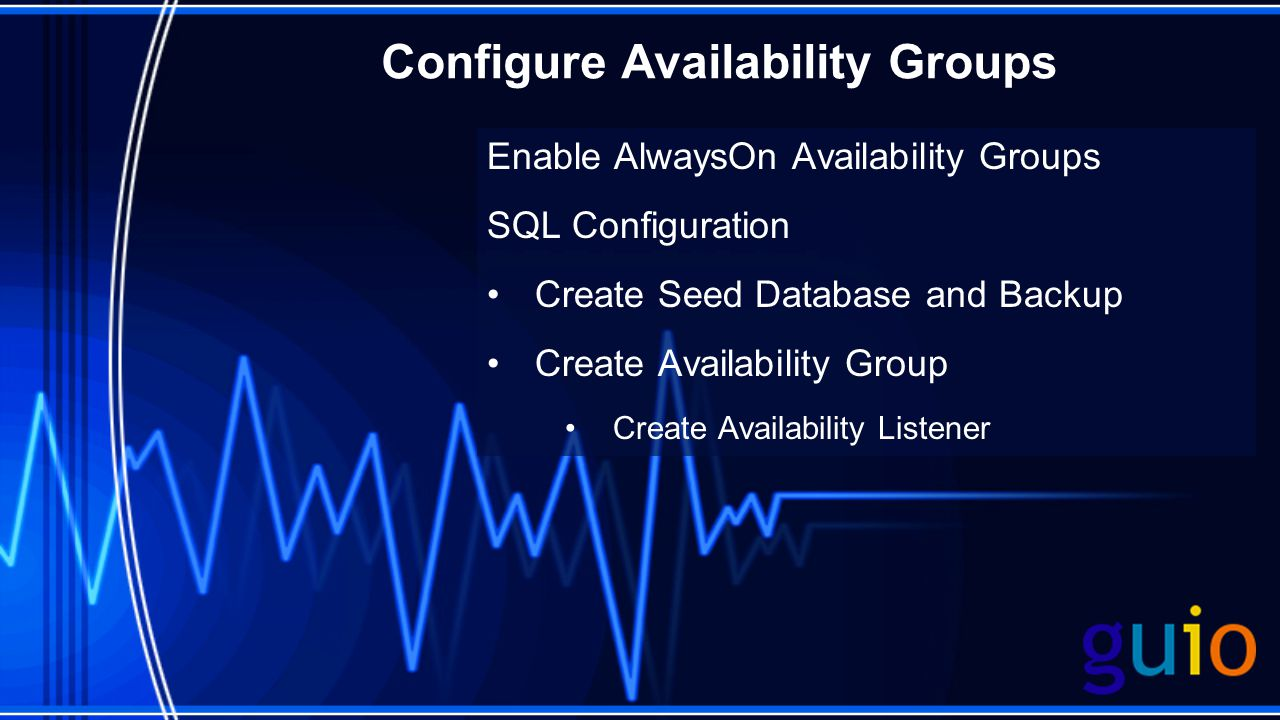 Configure Availability Groups Enable AlwaysOn Availability Groups SQL Configuration Create Seed Database and Backup Create Availability Group Create Availability Listener