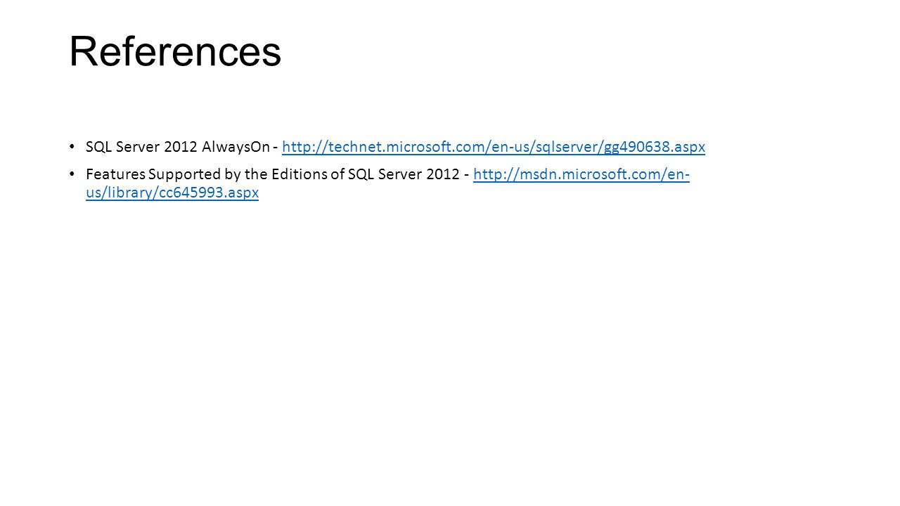 References SQL Server 2012 AlwaysOn - http://technet.microsoft.com/en-us/sqlserver/gg490638.aspxhttp://technet.microsoft.com/en-us/sqlserver/gg490638.aspx Features Supported by the Editions of SQL Server 2012 - http://msdn.microsoft.com/en- us/library/cc645993.aspxhttp://msdn.microsoft.com/en- us/library/cc645993.aspx