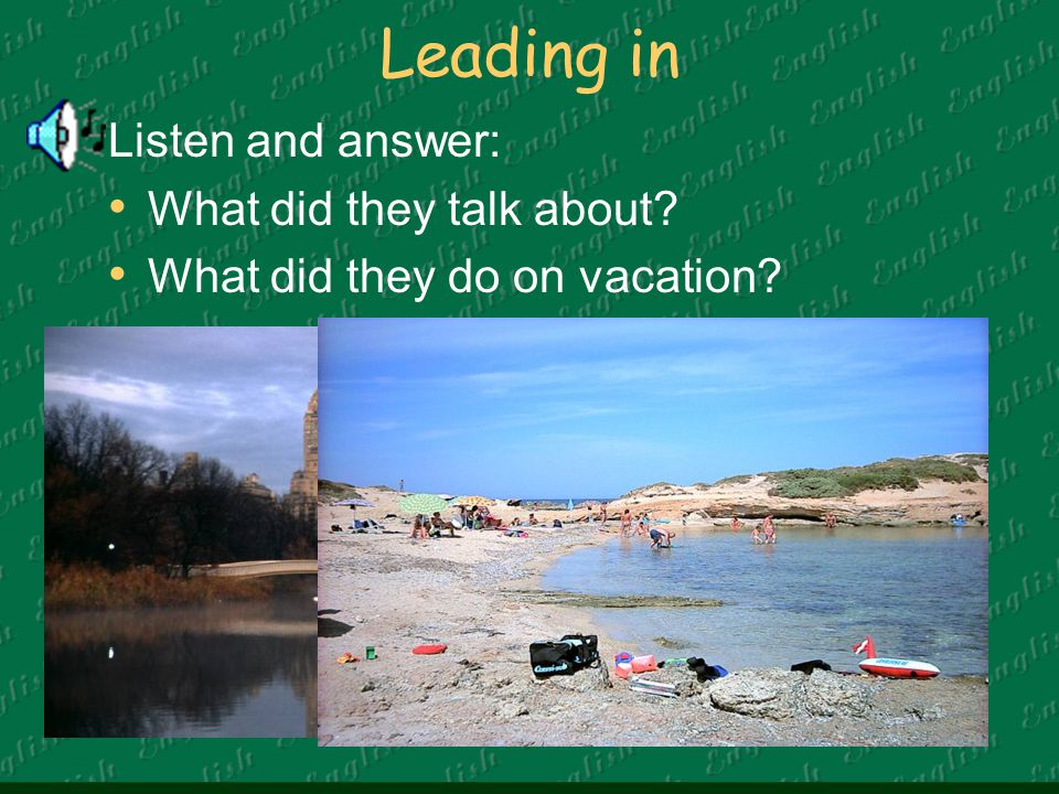 Leading in Listen and answer: What did they talk about? What did they do on vacation?