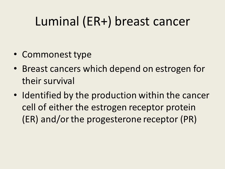 Luminal (ER+) breast cancer Commonest type Breast cancers which depend on estrogen for their survival Identified by the production within the cancer c
