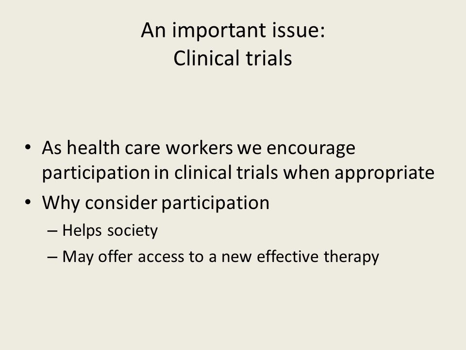 An important issue: Clinical trials As health care workers we encourage participation in clinical trials when appropriate Why consider participation –