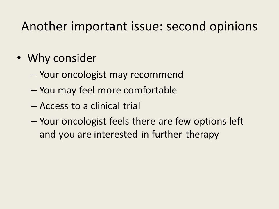 Another important issue: second opinions Why consider – Your oncologist may recommend – You may feel more comfortable – Access to a clinical trial – Y