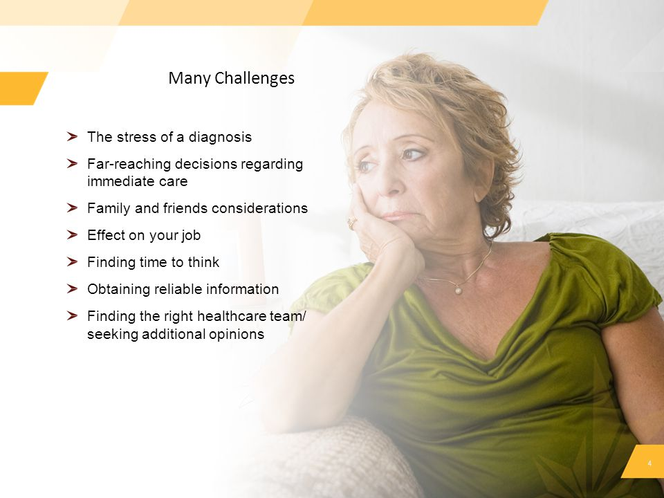Many Challenges 4 The stress of a diagnosis Far-reaching decisions regarding immediate care Family and friends considerations Effect on your job Findi