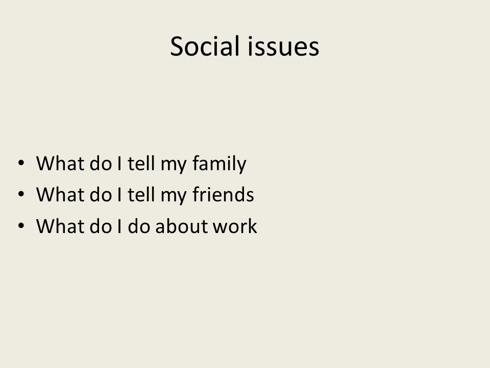 Social issues What do I tell my family What do I tell my friends What do I do about work