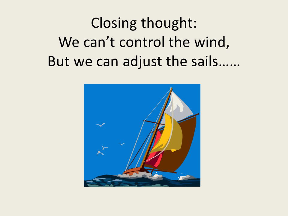 Closing thought: We cant control the wind, But we can adjust the sails……