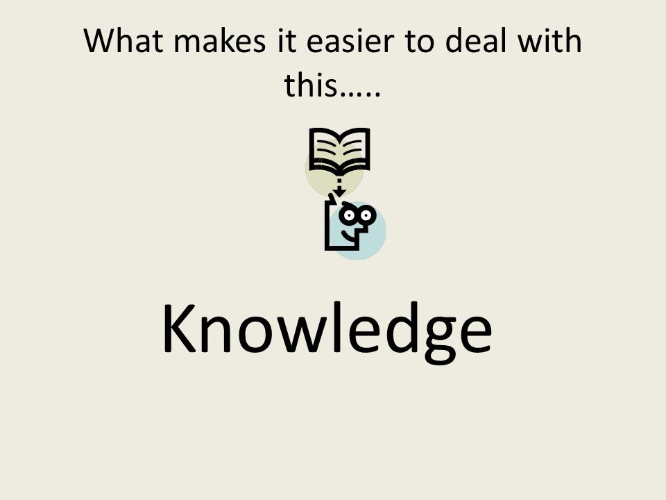 What makes it easier to deal with this….. Knowledge