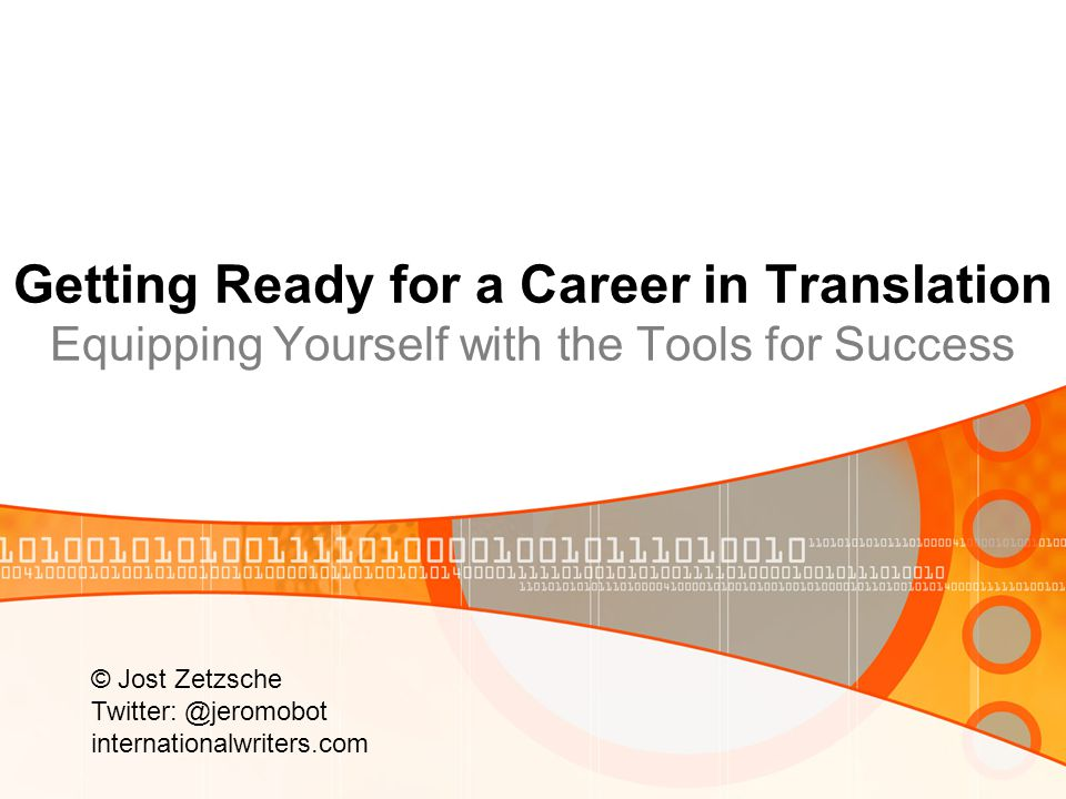 Getting Ready for a Career in Translation Equipping Yourself with the Tools for Success © Jost Zetzsche Twitter: @jeromobot internationalwriters.com