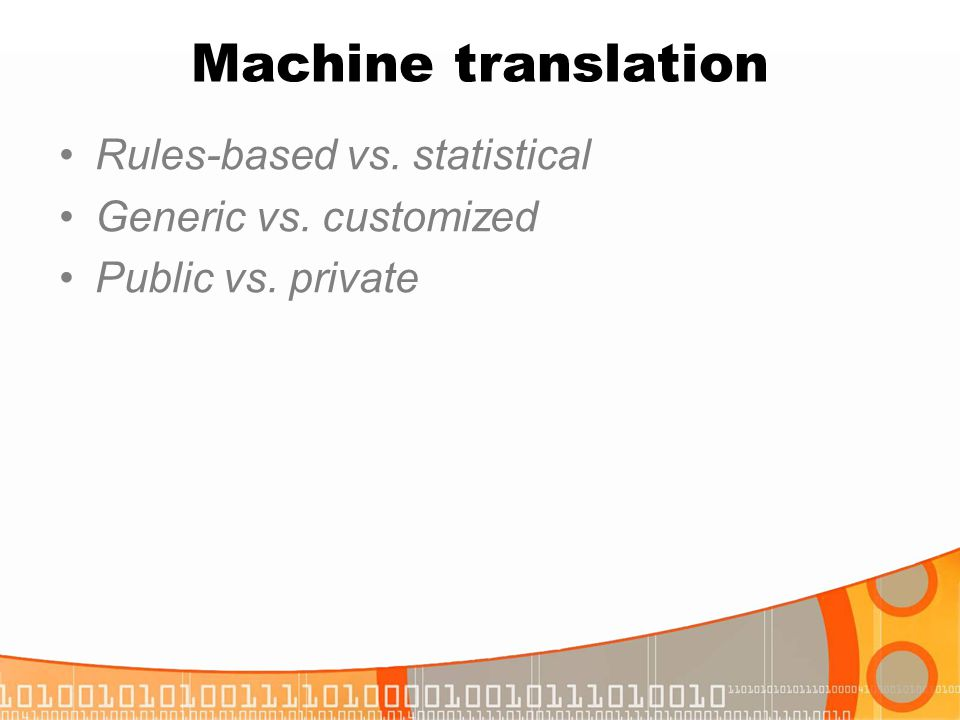 Machine translation Rules-based vs. statistical Generic vs. customized Public vs. private