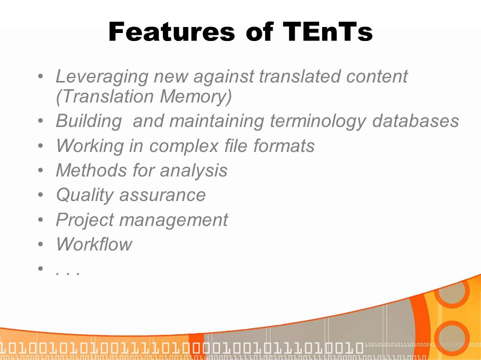 Features of TEnTs Leveraging new against translated content (Translation Memory) Building and maintaining terminology databases Working in complex fil