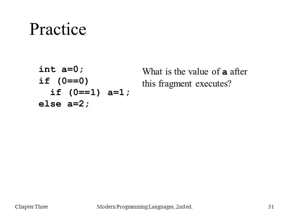 Practice Chapter ThreeModern Programming Languages, 2nd ed.31 int a=0; if (0==0) if (0==1) a=1; else a=2; What is the value of a after this fragment e