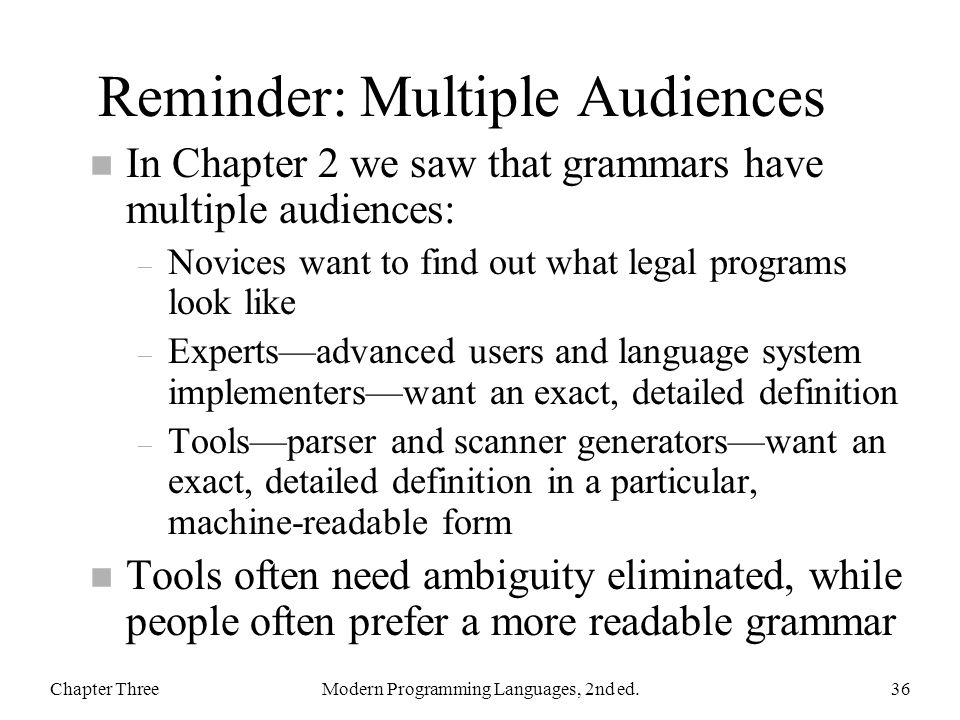 Reminder: Multiple Audiences n In Chapter 2 we saw that grammars have multiple audiences: – Novices want to find out what legal programs look like – E