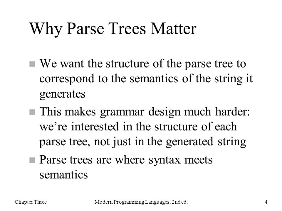 Why Parse Trees Matter n We want the structure of the parse tree to correspond to the semantics of the string it generates n This makes grammar design