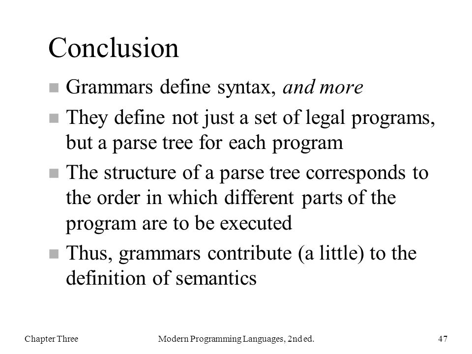 Conclusion n Grammars define syntax, and more n They define not just a set of legal programs, but a parse tree for each program n The structure of a p