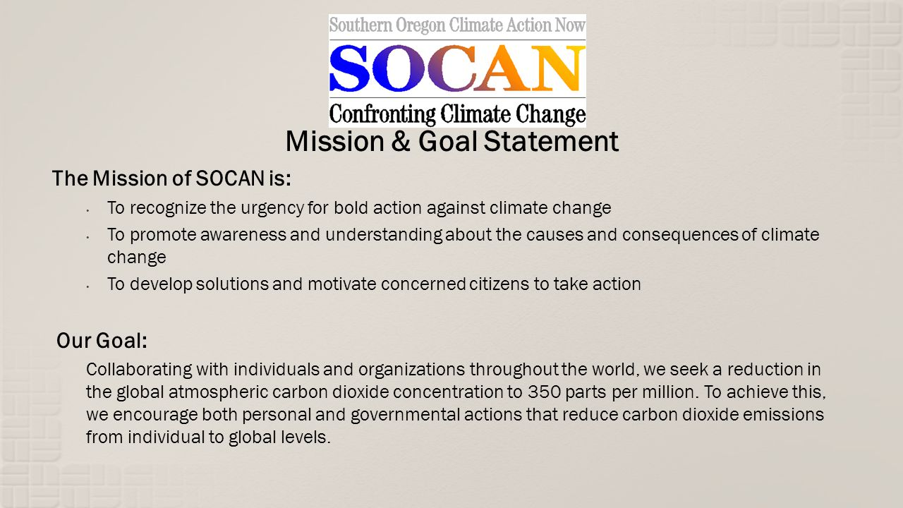 Mission & Goal Statement The Mission of SOCAN is: To recognize the urgency for bold action against climate change To promote awareness and understanding about the causes and consequences of climate change To develop solutions and motivate concerned citizens to take action Our Goal: Collaborating with individuals and organizations throughout the world, we seek a reduction in the global atmospheric carbon dioxide concentration to 350 parts per million.