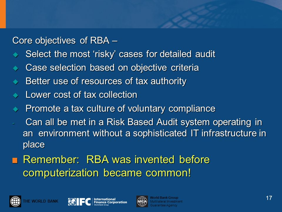 THE WORLD BANK World Bank Group Multilateral Investment Guarantee Agency Core objectives of RBA – Select the most risky cases for detailed audit Selec