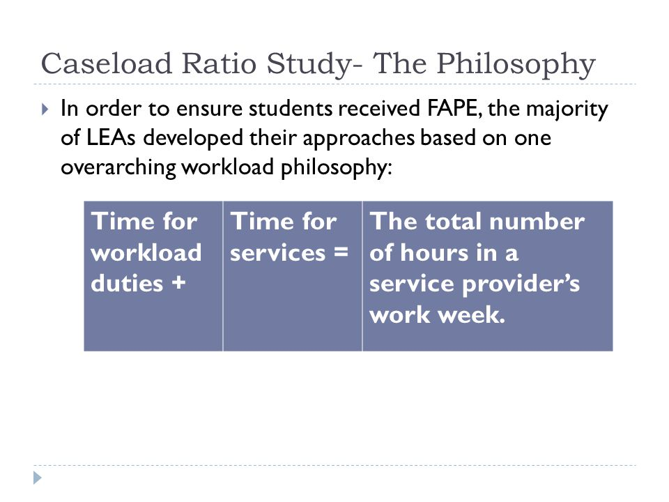 Caseload Ratio Study- The Philosophy In order to ensure students received FAPE, the majority of LEAs developed their approaches based on one overarching workload philosophy: Time for workload duties + Time for services = The total number of hours in a service providers work week.