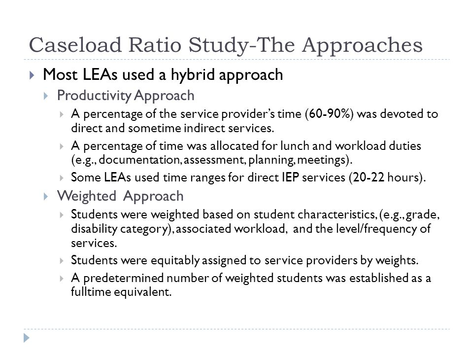 Caseload Ratio Study-The Approaches Most LEAs used a hybrid approach Productivity Approach A percentage of the service providers time (60-90%) was dev