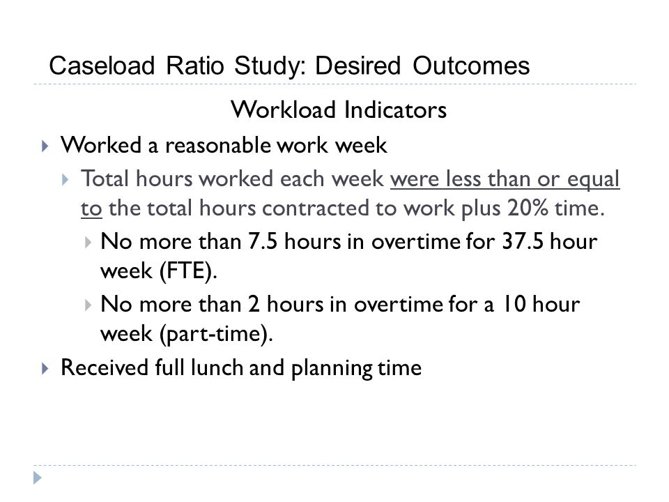 Caseload Ratio Study: Desired Outcomes Workload Indicators Worked a reasonable work week Total hours worked each week were less than or equal to the total hours contracted to work plus 20% time.