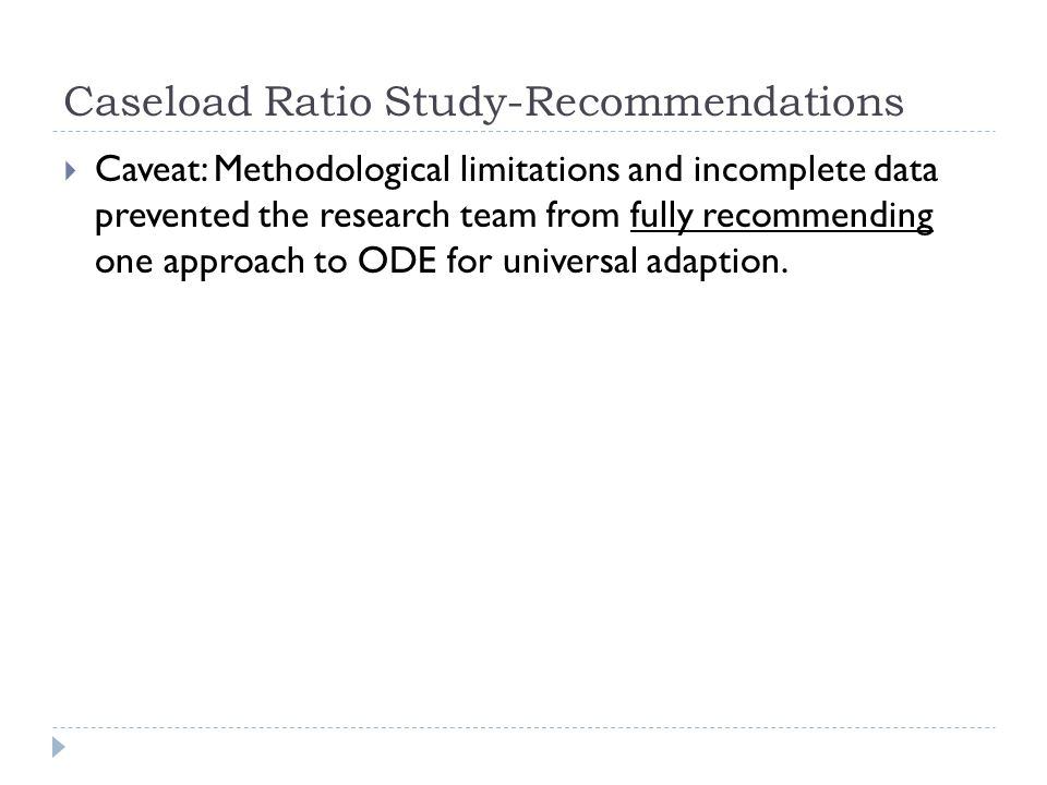 Caseload Ratio Study-Recommendations Caveat: Methodological limitations and incomplete data prevented the research team from fully recommending one ap