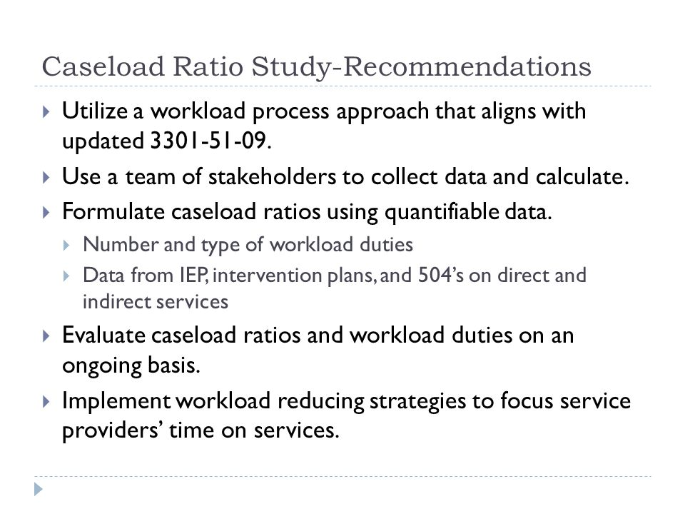 Caseload Ratio Study-Recommendations Utilize a workload process approach that aligns with updated 3301-51-09. Use a team of stakeholders to collect da