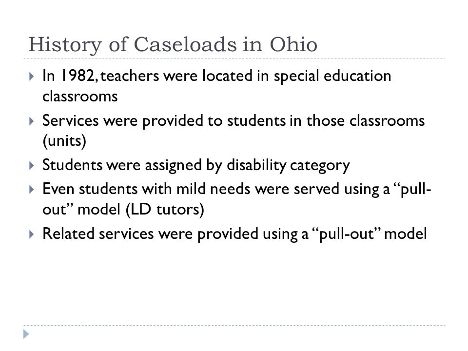 History of Caseloads in Ohio In 1982, teachers were located in special education classrooms Services were provided to students in those classrooms (units) Students were assigned by disability category Even students with mild needs were served using a pull- out model (LD tutors) Related services were provided using a pull-out model