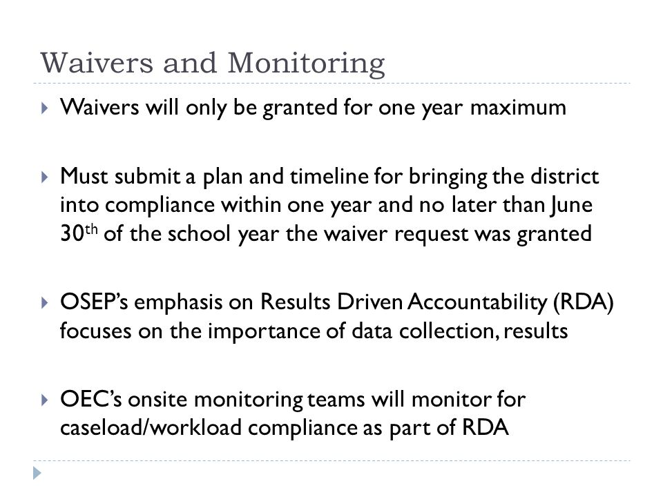 Waivers and Monitoring Waivers will only be granted for one year maximum Must submit a plan and timeline for bringing the district into compliance within one year and no later than June 30 th of the school year the waiver request was granted OSEPs emphasis on Results Driven Accountability (RDA) focuses on the importance of data collection, results OECs onsite monitoring teams will monitor for caseload/workload compliance as part of RDA