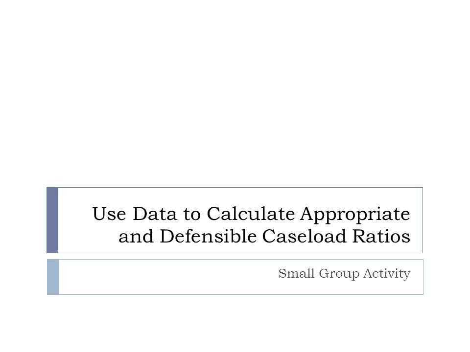 Use Data to Calculate Appropriate and Defensible Caseload Ratios Small Group Activity