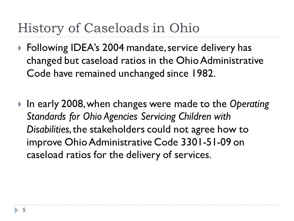 History of Caseloads in Ohio Following IDEAs 2004 mandate, service delivery has changed but caseload ratios in the Ohio Administrative Code have remained unchanged since 1982.