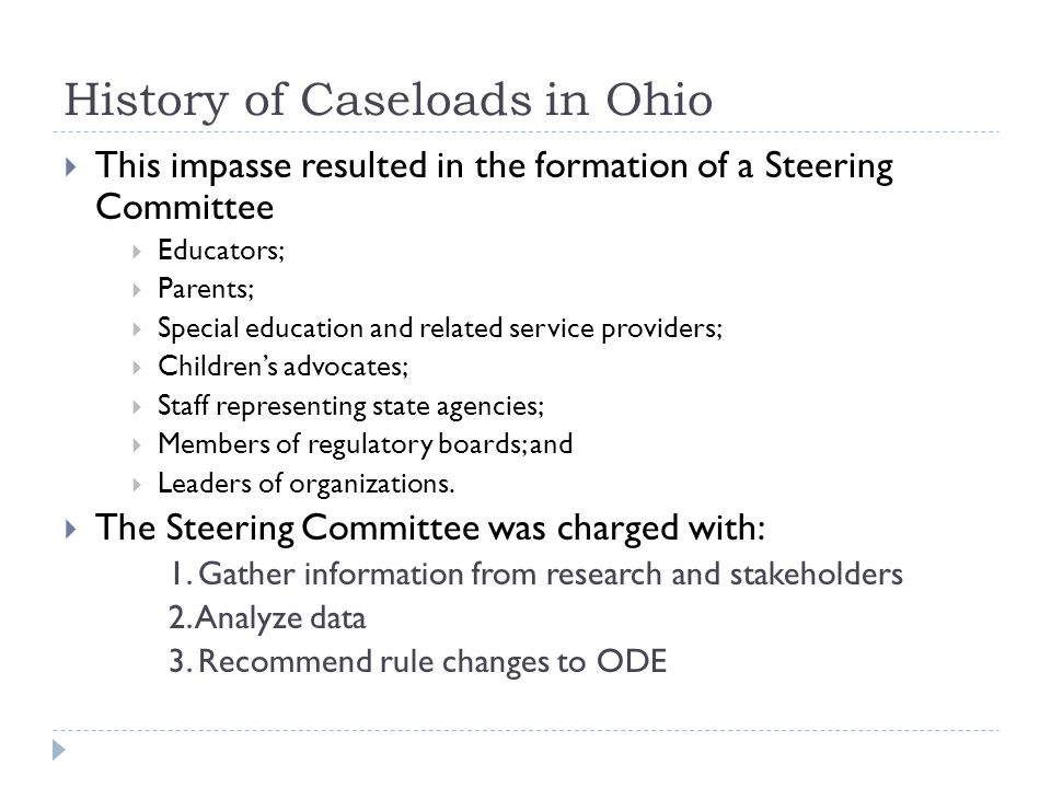 History of Caseloads in Ohio This impasse resulted in the formation of a Steering Committee Educators; Parents; Special education and related service providers; Childrens advocates; Staff representing state agencies; Members of regulatory boards; and Leaders of organizations.