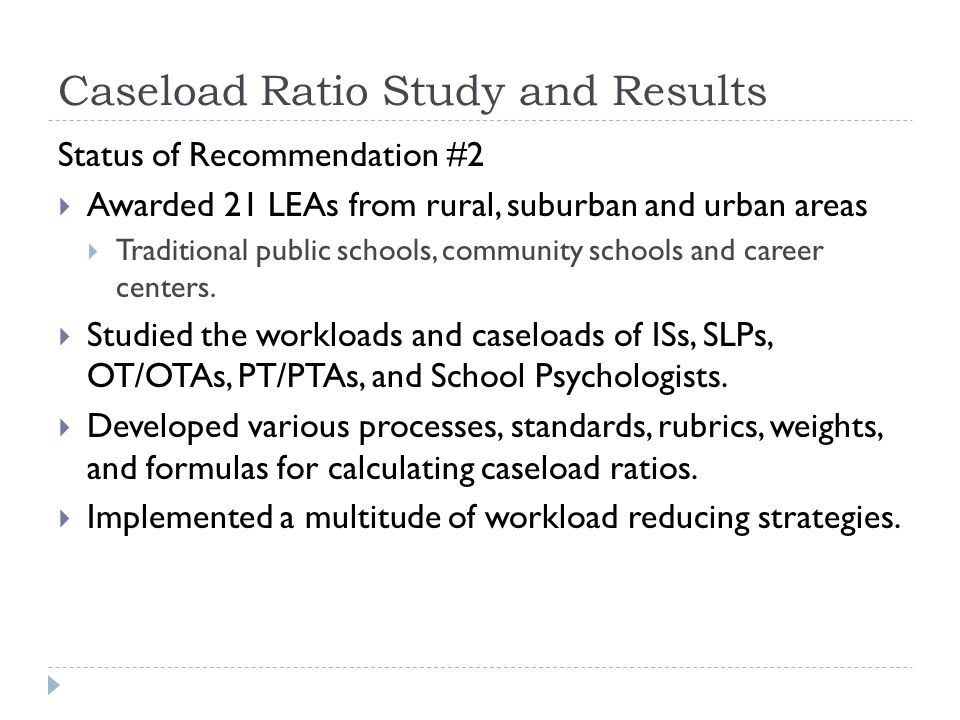 Caseload Ratio Study and Results Status of Recommendation #2 Awarded 21 LEAs from rural, suburban and urban areas Traditional public schools, communit