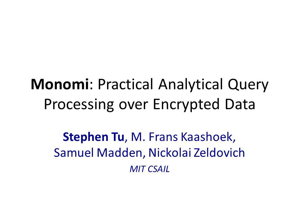 Monomi: Practical Analytical Query Processing over Encrypted Data Stephen Tu, M. Frans Kaashoek, Samuel Madden, Nickolai Zeldovich MIT CSAIL
