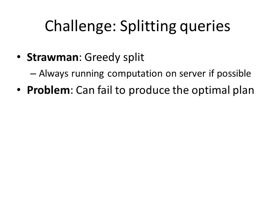 Challenge: Splitting queries Strawman: Greedy split – Always running computation on server if possible Problem: Can fail to produce the optimal plan