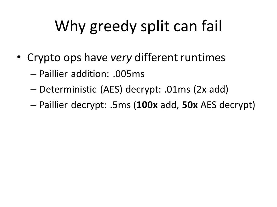 Why greedy split can fail Crypto ops have very different runtimes – Paillier addition:.005ms – Deterministic (AES) decrypt:.01ms (2x add) – Paillier d