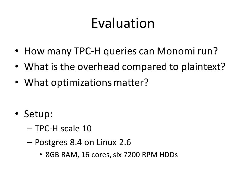 Evaluation How many TPC-H queries can Monomi run? What is the overhead compared to plaintext? What optimizations matter? Setup: – TPC-H scale 10 – Pos