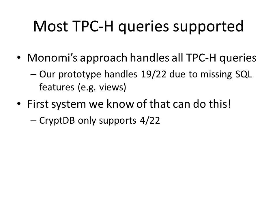 Most TPC-H queries supported Monomis approach handles all TPC-H queries – Our prototype handles 19/22 due to missing SQL features (e.g. views) First s