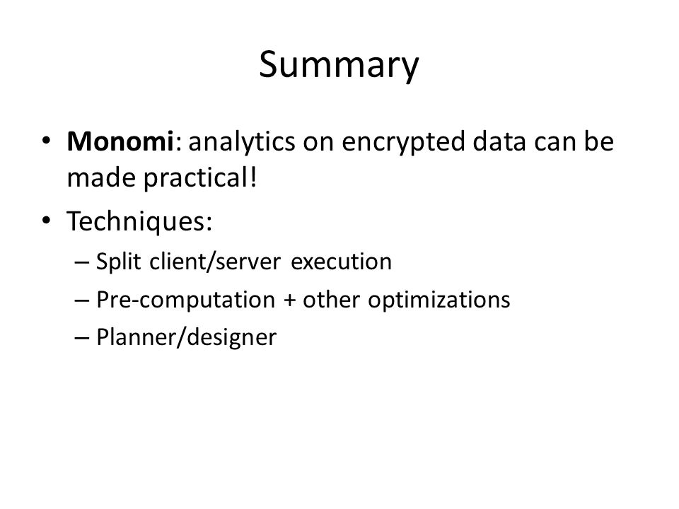 Summary Monomi: analytics on encrypted data can be made practical! Techniques: – Split client/server execution – Pre-computation + other optimizations