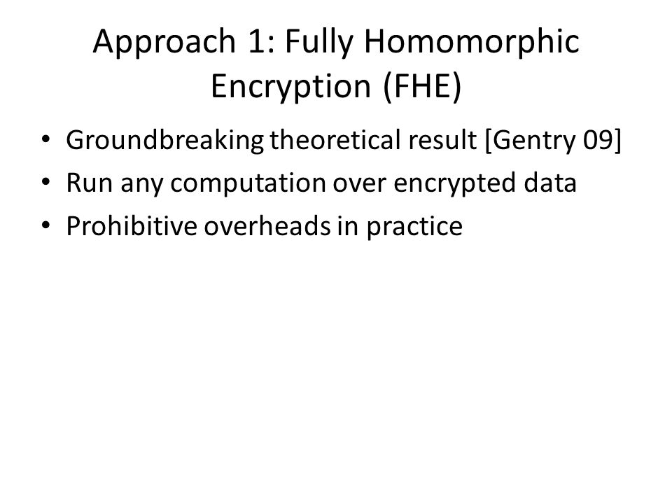 Approach 1: Fully Homomorphic Encryption (FHE) Groundbreaking theoretical result [Gentry 09] Run any computation over encrypted data Prohibitive overh