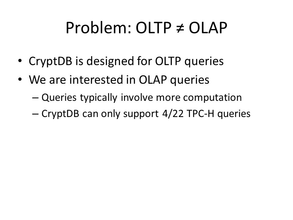 Problem: OLTP OLAP CryptDB is designed for OLTP queries We are interested in OLAP queries – Queries typically involve more computation – CryptDB can o