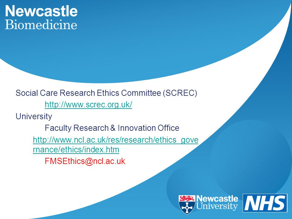 Social Care Research Ethics Committee (SCREC) http://www.screc.org.uk/ University Faculty Research & Innovation Office http://www.ncl.ac.uk/res/resear