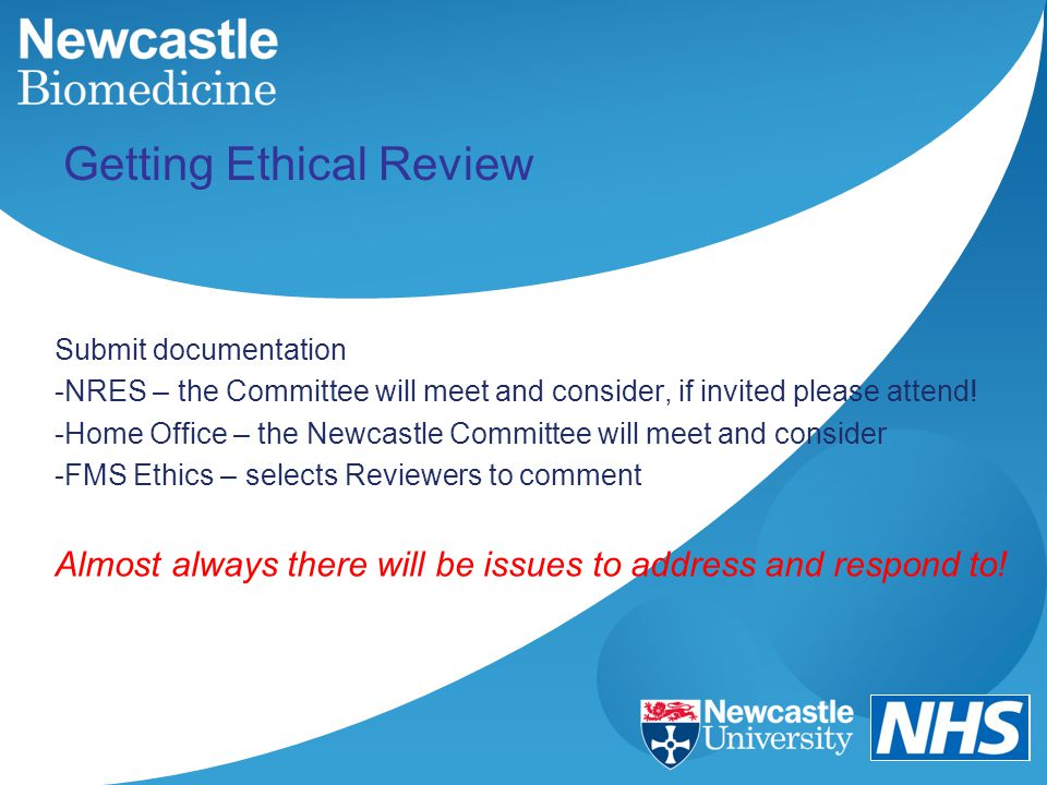Getting Ethical Review Submit documentation -NRES – the Committee will meet and consider, if invited please attend! -Home Office – the Newcastle Commi