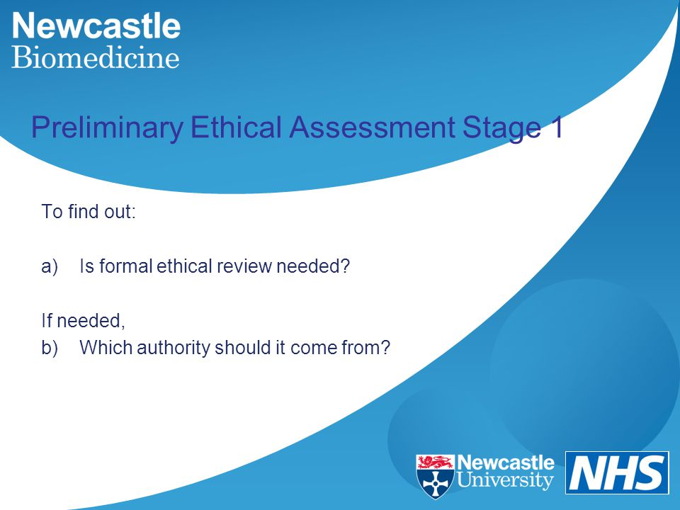 Preliminary Ethical Assessment Stage 1 To find out: a)Is formal ethical review needed.