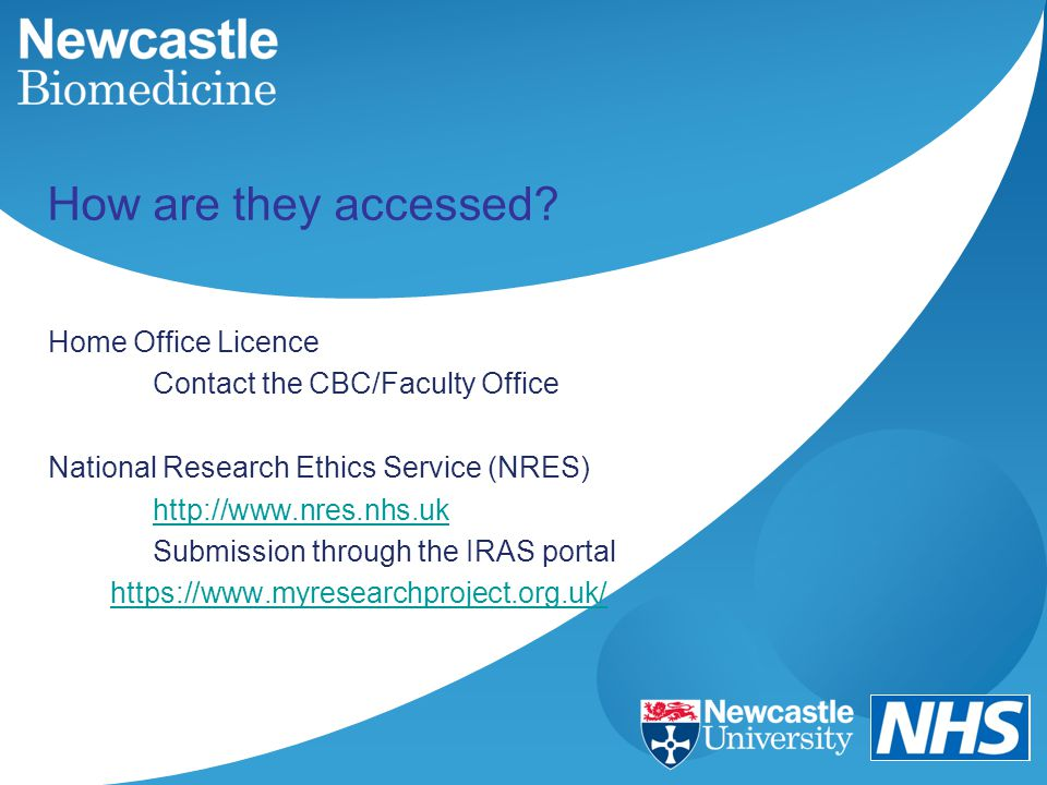 How are they accessed? Home Office Licence Contact the CBC/Faculty Office National Research Ethics Service (NRES) http://www.nres.nhs.uk Submission th
