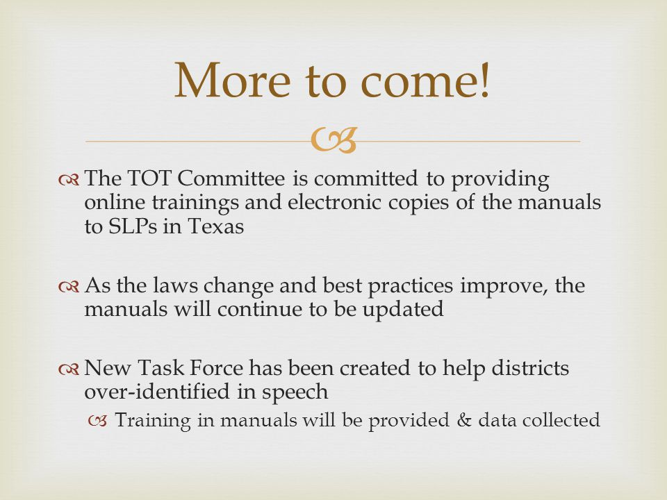 The TOT Committee is committed to providing online trainings and electronic copies of the manuals to SLPs in Texas As the laws change and best practices improve, the manuals will continue to be updated New Task Force has been created to help districts over-identified in speech Training in manuals will be provided & data collected More to come!