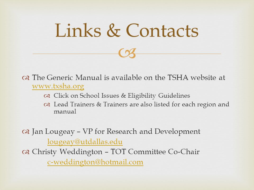 The Generic Manual is available on the TSHA website at www.txsha.org www.txsha.org Click on School Issues & Eligibility Guidelines Lead Trainers & Trainers are also listed for each region and manual Jan Lougeay – VP for Research and Development lougeay@utdallas.edu Christy Weddington – TOT Committee Co-Chair c-weddington@hotmail.com Links & Contacts