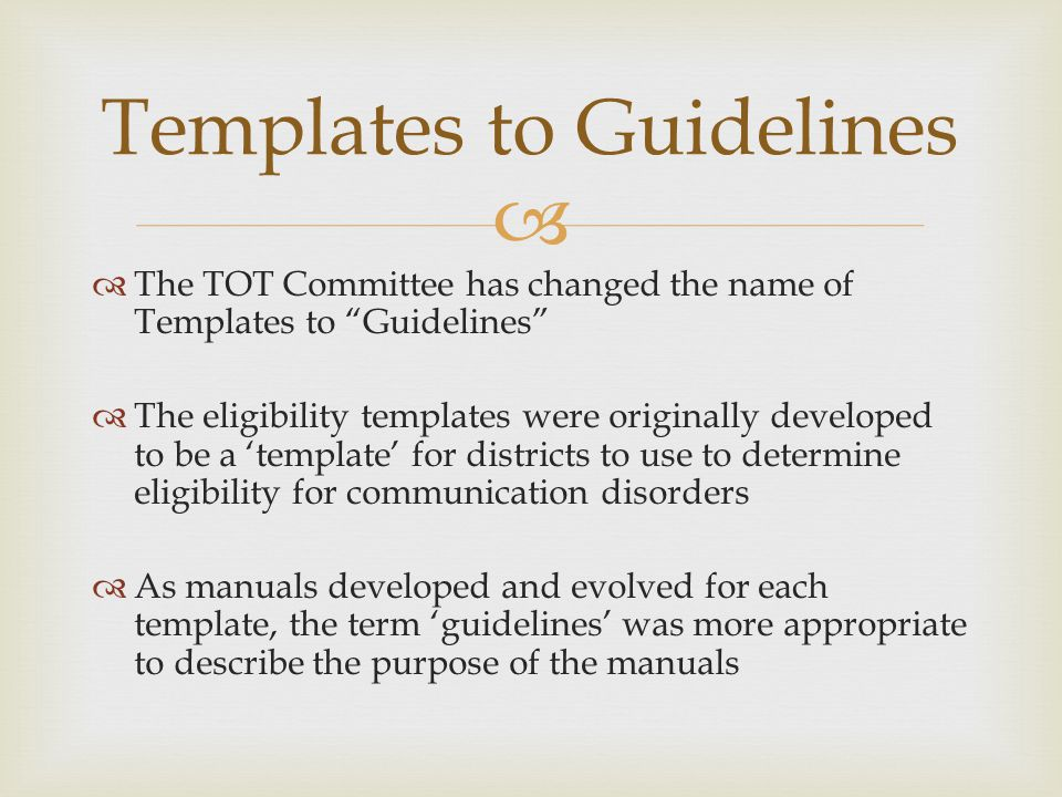 The TOT Committee has changed the name of Templates to Guidelines The eligibility templates were originally developed to be a template for districts to use to determine eligibility for communication disorders As manuals developed and evolved for each template, the term guidelines was more appropriate to describe the purpose of the manuals Templates to Guidelines