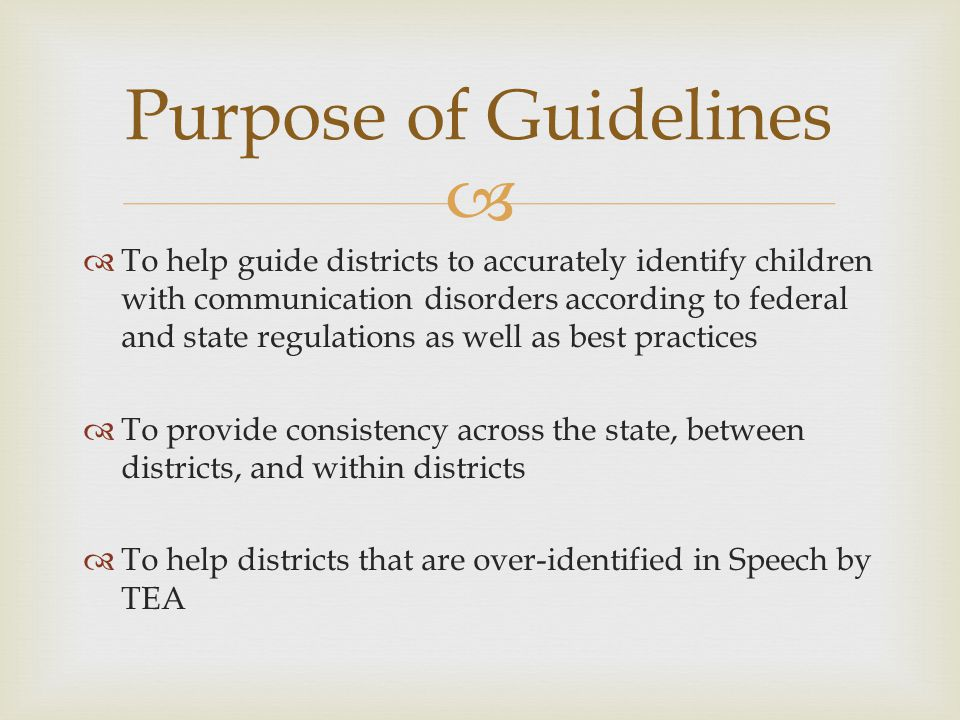 To help guide districts to accurately identify children with communication disorders according to federal and state regulations as well as best practices To provide consistency across the state, between districts, and within districts To help districts that are over-identified in Speech by TEA Purpose of Guidelines