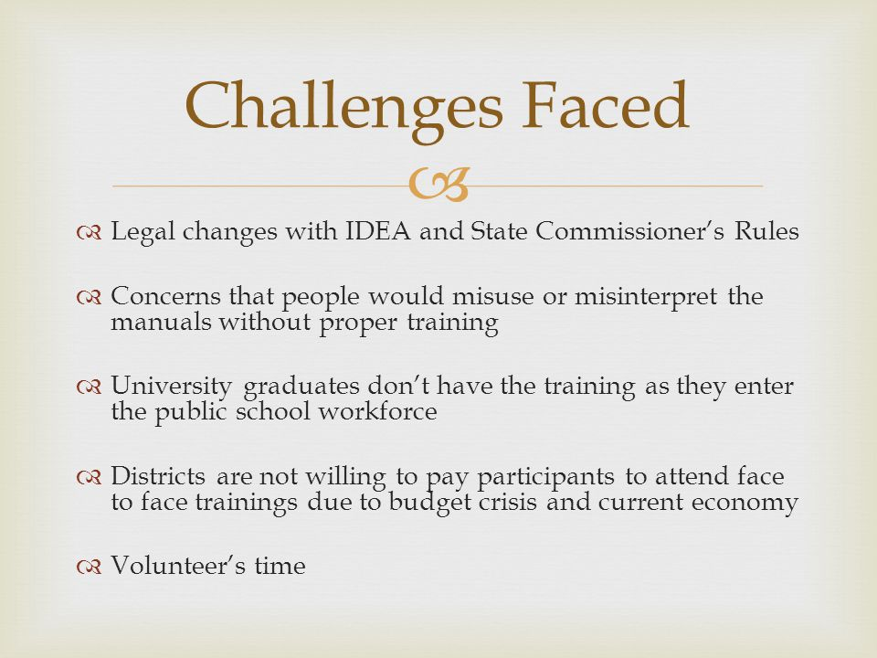 Legal changes with IDEA and State Commissioners Rules Concerns that people would misuse or misinterpret the manuals without proper training University graduates dont have the training as they enter the public school workforce Districts are not willing to pay participants to attend face to face trainings due to budget crisis and current economy Volunteers time Challenges Faced