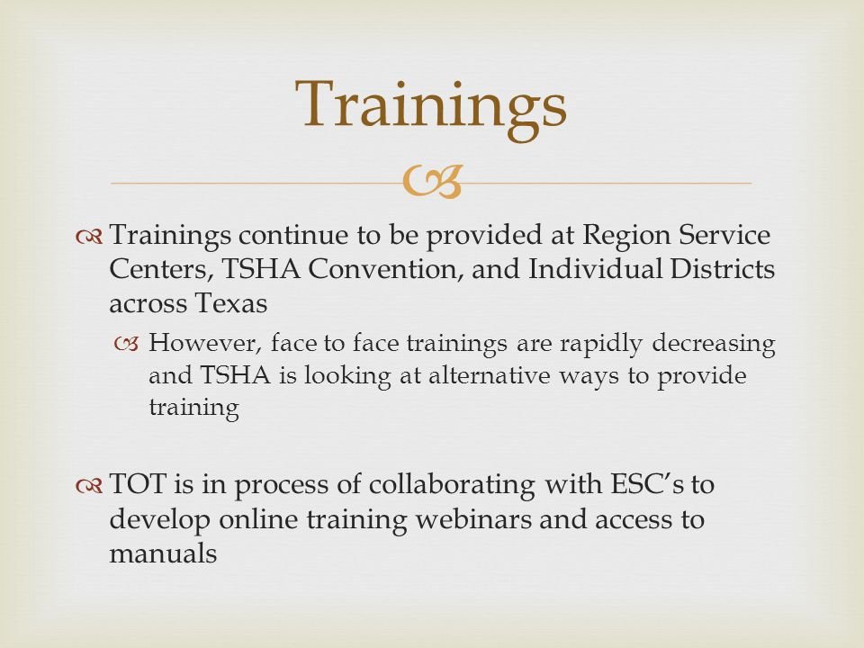 Trainings continue to be provided at Region Service Centers, TSHA Convention, and Individual Districts across Texas However, face to face trainings are rapidly decreasing and TSHA is looking at alternative ways to provide training TOT is in process of collaborating with ESCs to develop online training webinars and access to manuals Trainings
