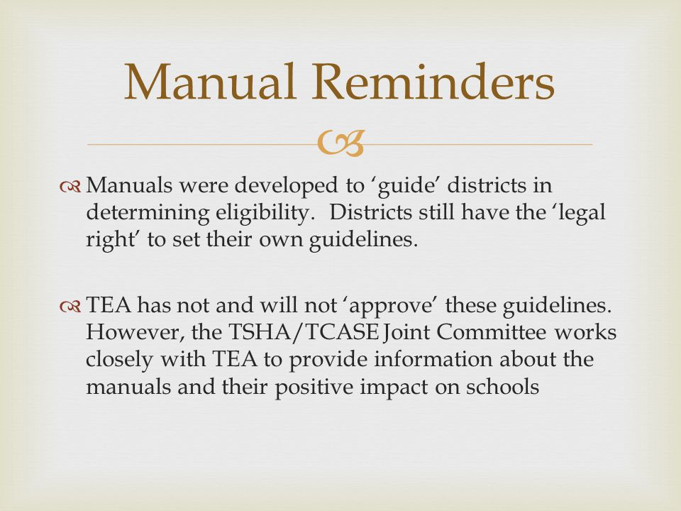 Manuals were developed to guide districts in determining eligibility. Districts still have the legal right to set their own guidelines. TEA has not an