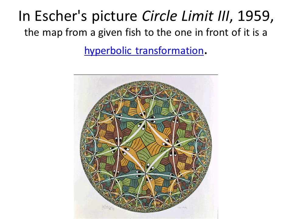 In Escher's picture Circle Limit III, 1959, the map from a given fish to the one in front of it is a hyperbolic transformation. hyperbolic transformat